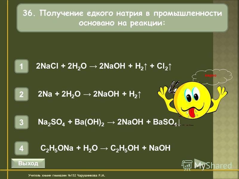 36. Получение едкого натрия в промышленности основано на реакции: 1 2NaCl + 2H 2 O 2NaOH + H 2 + Cl 2 4 C 2 H 5 ONa + H 2 O C 2 H 5 OH + NaOH 3 Na 2 SO 4 + Ba(OH) 2 2NaOH + BaSO 4 2 2Na + 2H 2 O 2NaOH + H 2 Учитель химии гимназии 152 Чарушникова Р.М.