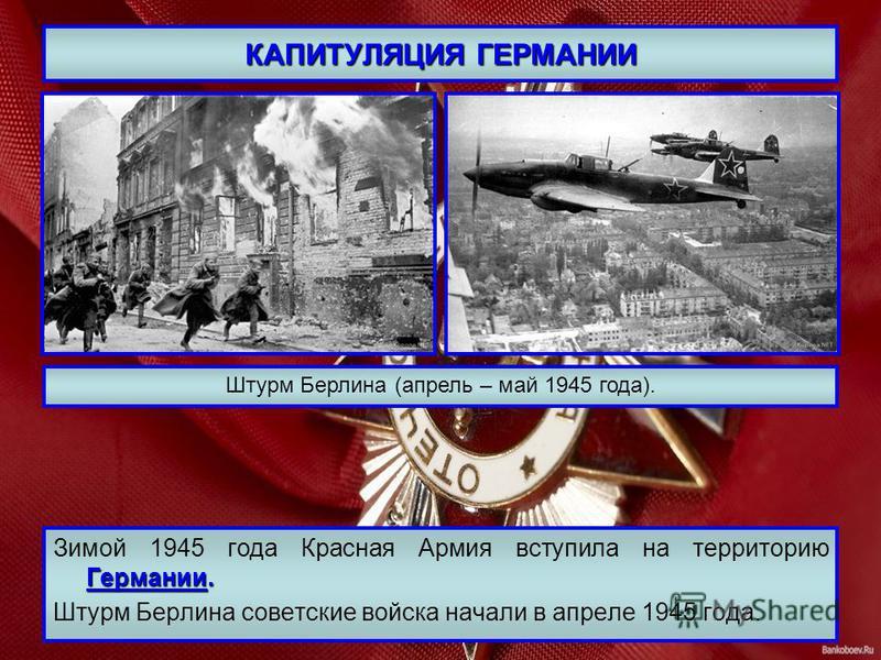КАПИТУЛЯЦИЯ ГЕРМАНИИ Германии. Зимой 1945 года Красная Армия вступила на территорию Германии. Штурм Берлина советские войска начали в апреле 1945 года. Штурм Берлина (апрель – май 1945 года).
