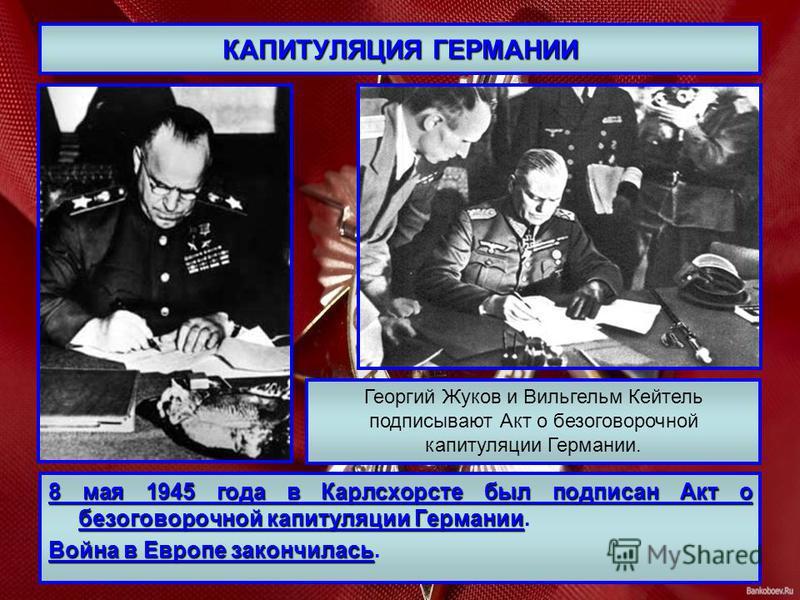 КАПИТУЛЯЦИЯ ГЕРМАНИИ 8 мая 1945 года в Карлсхорсте был подписан Акт о безоговорочной капитуляции Германии 8 мая 1945 года в Карлсхорсте был подписан Акт о безоговорочной капитуляции Германии. Война в Европе закончилась Война в Европе закончилась. Гео