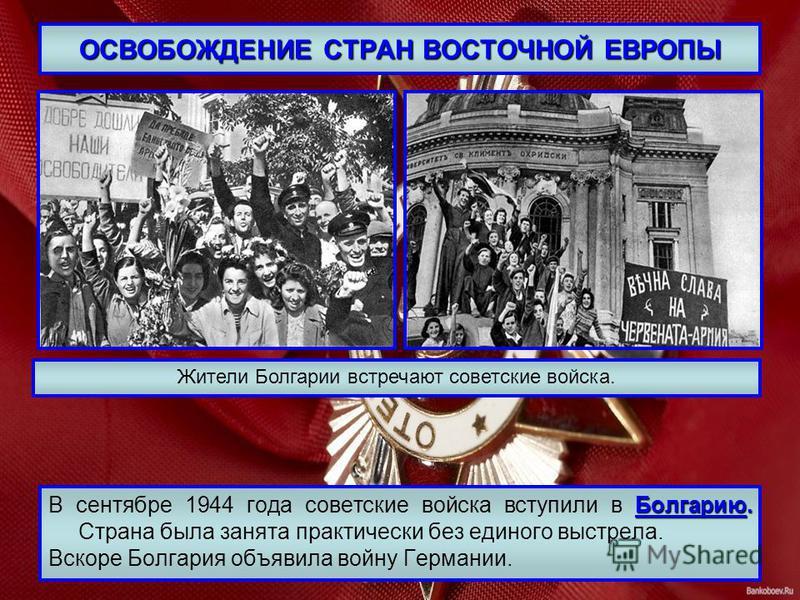 ОСВОБОЖДЕНИЕ СТРАН ВОСТОЧНОЙ ЕВРОПЫ Болгарию. В сентябре 1944 года советские войска вступили в Болгарию. Страна была занята практически без единого выстрела. Вскоре Болгария объявила войну Германии. Жители Болгарии встречают советские войска.