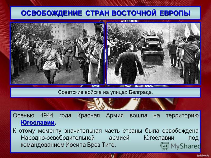 ОСВОБОЖДЕНИЕ СТРАН ВОСТОЧНОЙ ЕВРОПЫ Югославии. Осенью 1944 года Красная Армия вошла на территорию Югославии. К этому моменту значительная часть страны была освобождена Народно-освободительной армией Югославии под командованием Иосипа Броз Тито. Совет