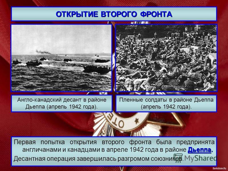 ОТКРЫТИЕ ВТОРОГО ФРОНТА Дьеппа. Первая попытка открытия второго фронта была предпринята англичанами и канадцами в апреле 1942 года в районе Дьеппа. Десантная операция завершилась разгромом союзников. Англо-канадский десант в районе Дьеппа (апрель 194