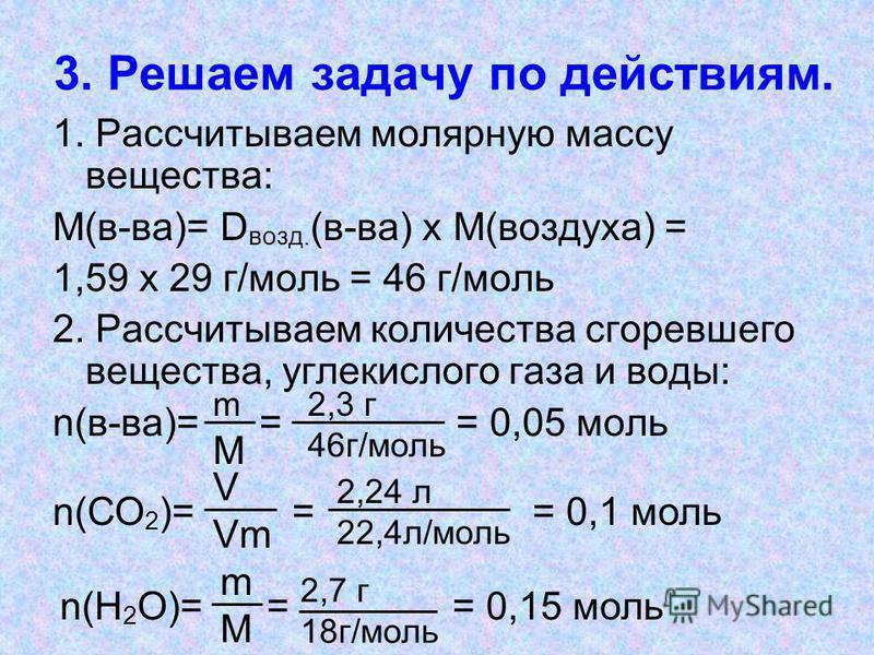 3. Решаем задачу по действиям. 1. Рассчитываем молярную массу вещества: М(в-ва)= D возд. (в-ва) х М(воздуха) = 1,59 х 29 г/моль = 46 г/моль 2. Рассчитываем количества сгоревшего вещества, углекислого газа и воды: n(в-ва)= = = 0,05 моль V Vm m М 2,3 г