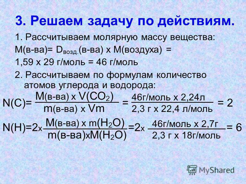 3. Решаем задачу по действиям. 1. Рассчитываем молярную массу вещества: М(в-ва)= D возд. (в-ва) х М(воздуха) = 1,59 х 29 г/моль = 46 г/моль 2. Рассчитываем по формулам количество атомов углерода и водорода: m (в-ва) х Vm М (в-ва) х V(СО 2 ) 46 г/моль