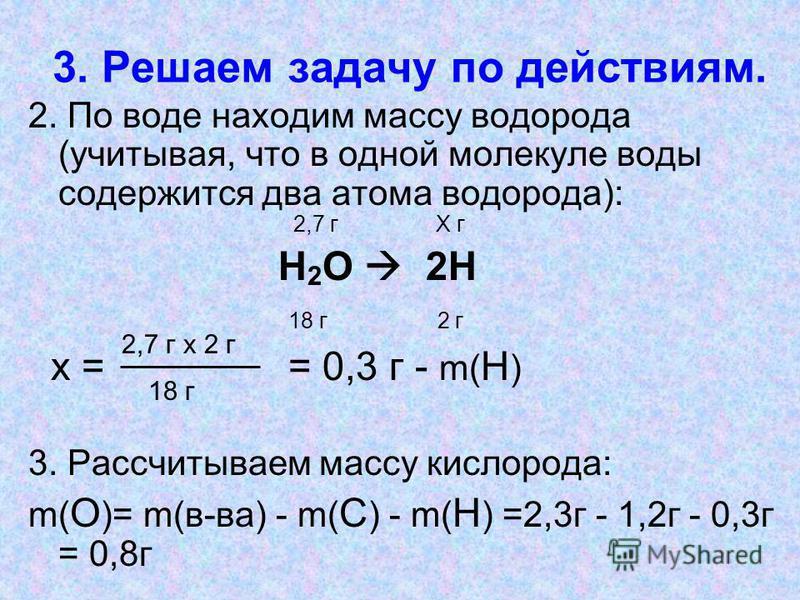 3. Решаем задачу по действиям. 2. По воде находим массу водорода (учитывая, что в одной молекуле воды содержится два атома водорода): 2,7 г Х г Н 2 О 2Н 18 г 2 г х = = 0,3 г - m( Н ) 3. Рассчитываем массу кислорода: m( О )= m(в-ва) - m( С ) - m( Н )