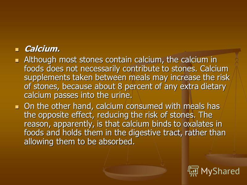 Calcium. Calcium. Although most stones contain calcium, the calcium in foods does not necessarily contribute to stones. Calcium supplements taken between meals may increase the risk of stones, because about 8 percent of any extra dietary calcium pass