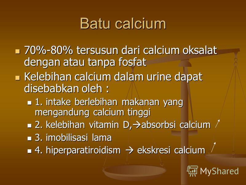Batu calcium 70%-80% tersusun dari calcium oksalat dengan atau tanpa fosfat 70%-80% tersusun dari calcium oksalat dengan atau tanpa fosfat Kelebihan calcium dalam urine dapat disebabkan oleh : Kelebihan calcium dalam urine dapat disebabkan oleh : 1.