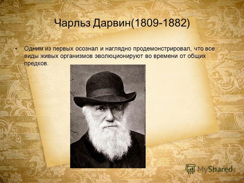 Чарльз Дарвин(1809-1882) Одним из первых осознал и наглядно продемонстрировал, что все виды живых организмов эволюционируют во времени от общих предков.