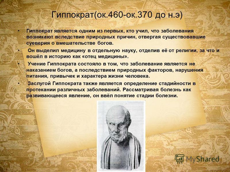 Гиппократ(ок.460-ок.370 до н.э) Гиппократ является одним из первых, кто учил, что заболевания возникают вследствие природных причин, отвергая существовавшие суеверия о вмешательстве богов. Он выделил медицину в отдельную науку, отделив её от религии,