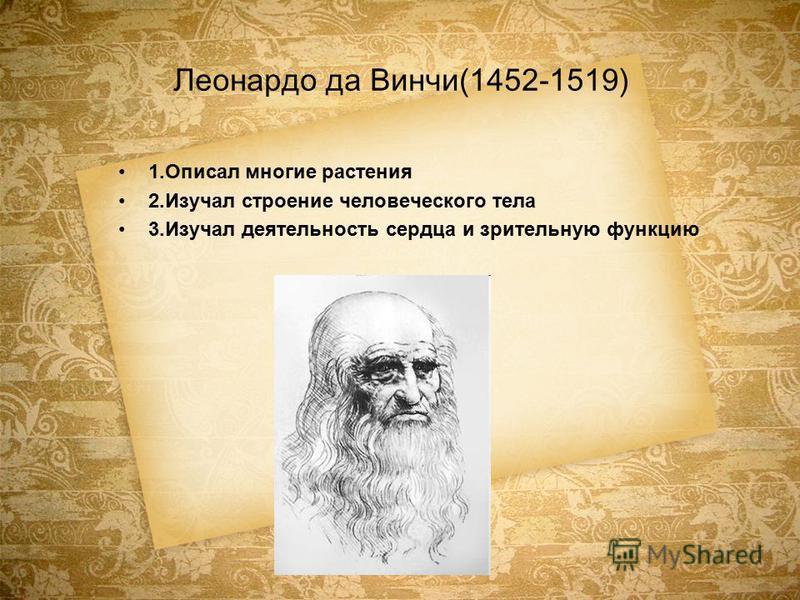 Леонардо да Винчи(1452-1519) 1. Описал многие растения 2. Изучал строение человеческого тела 3. Изучал деятельность сердца и зрительную функцию