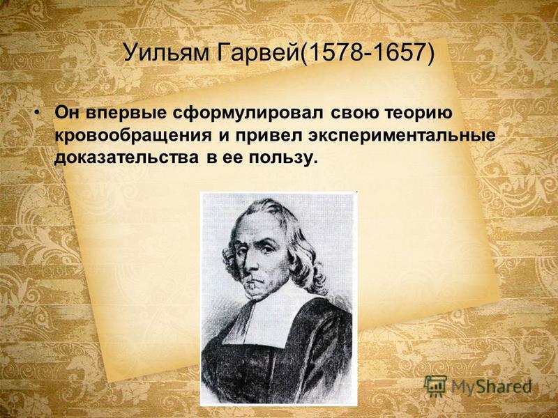 Уильям Гарвей(1578-1657) Он впервые сформулировал свою теорию кровообращения и привел экспериментальные доказательства в ее пользу.