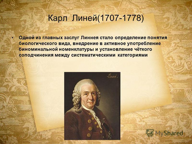 Карл Линей(1707-1778) Одной из главных заслуг Линнея стало определение понятия биологического вида, внедрение в активное употребление биноминальной номенклатуры и установление чёткого соподчинения между систематическими категориями