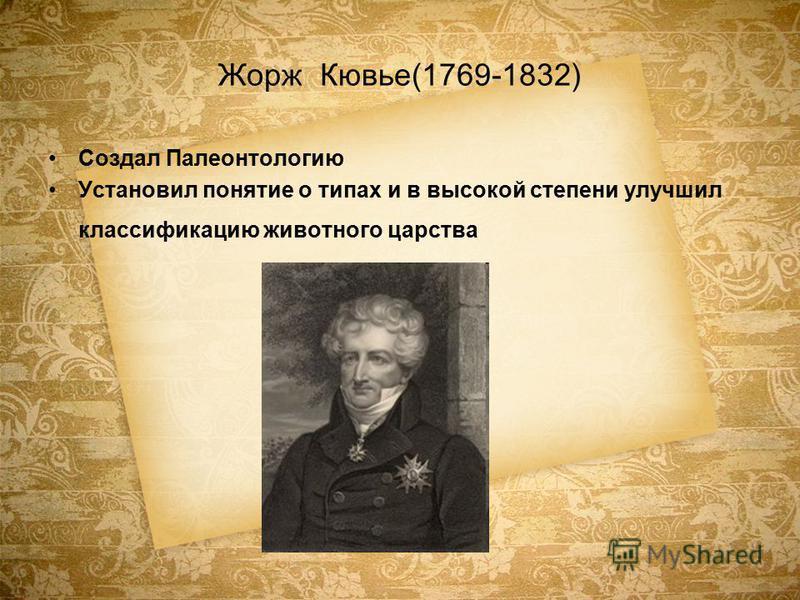 Жорж Кювье(1769-1832) Создал Палеонтологию Установил понятие о типах и в высокой степени улучшил классификацию животного царства