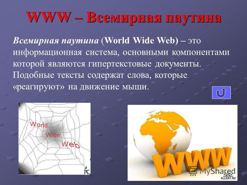 WWW – Всемирная паутина Всемирная паутина (World Wide Web) – это информационная система, основными компонентами которой являются гипертекстовые документы. Подобные тексты содержат слова, которые «реагируют» на движение мыши.