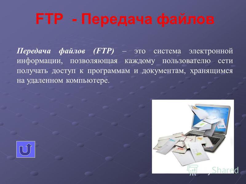 FTP - Передача файлов Передача файлов (FTP) – это система электронной информации, позволяющая каждому пользователю сети получать доступ к программам и документам, хранящимся на удаленном компьютере.
