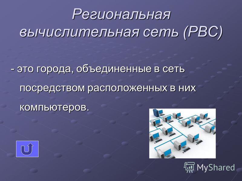Региональная вычислительная сеть (РВС) - это города, объединенные в сеть посредством расположенных в них компьютеров.