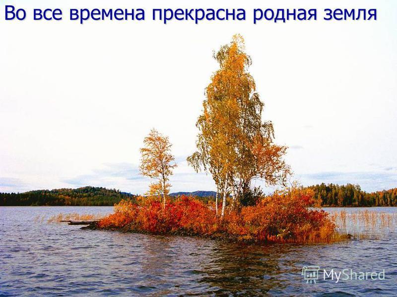 Во все времена прекрасна родная земля