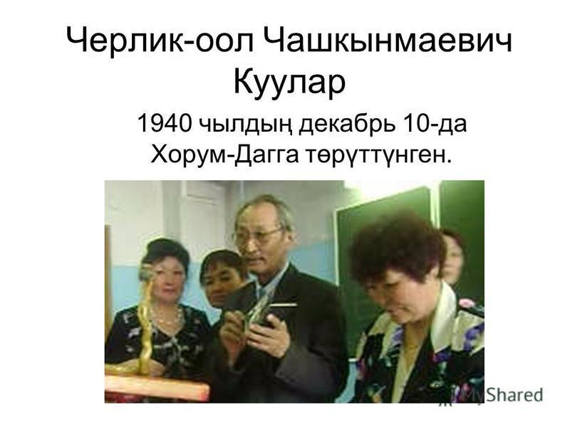 Черлик-оол Чашкынмаевич Куулар 1940 чылдың декабрь 10-да Хорум-Дагга төрүттүнген.