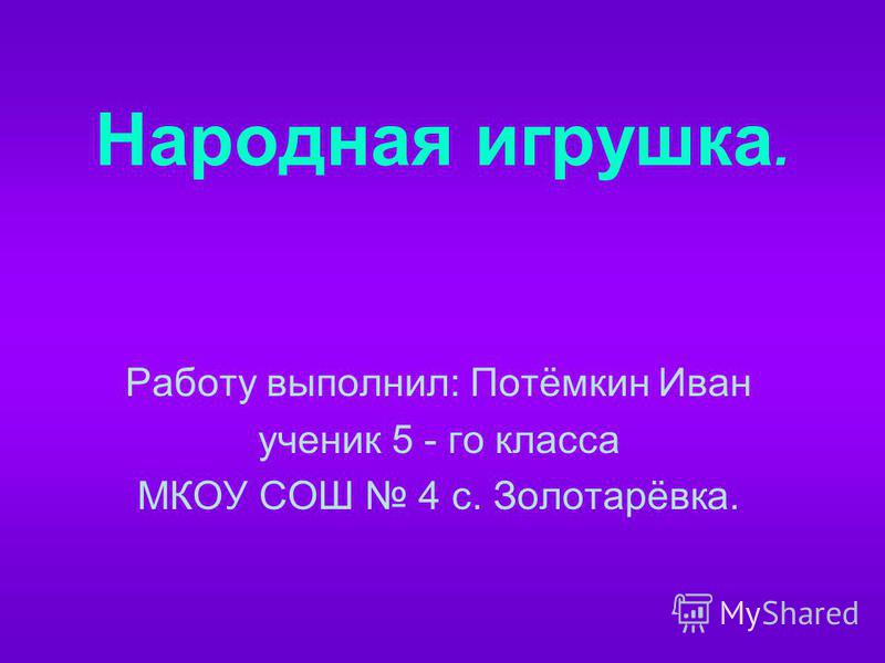 Народная игрушка. Работу выполнил: Потёмкин Иван ученик 5 - го класса МКОУ СОШ 4 с. Золотарёвка.