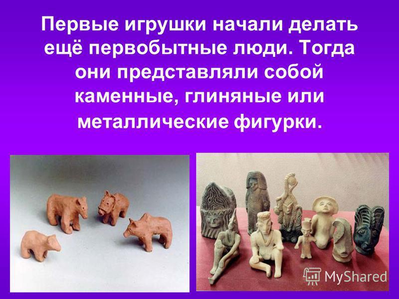 Первые игрушки начали делать ещё первобытные люди. Тогда они представляли собой каменные, глиняные или металлические фигурки.