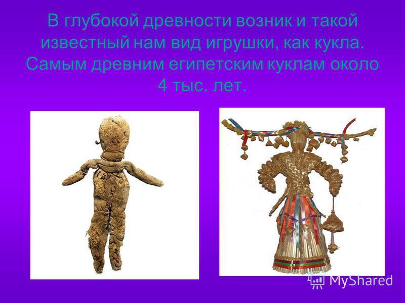 В глубокой древности возник и такой известный нам вид игрушки, как кукла. Самым древним египетским куклам около 4 тыс. лет.