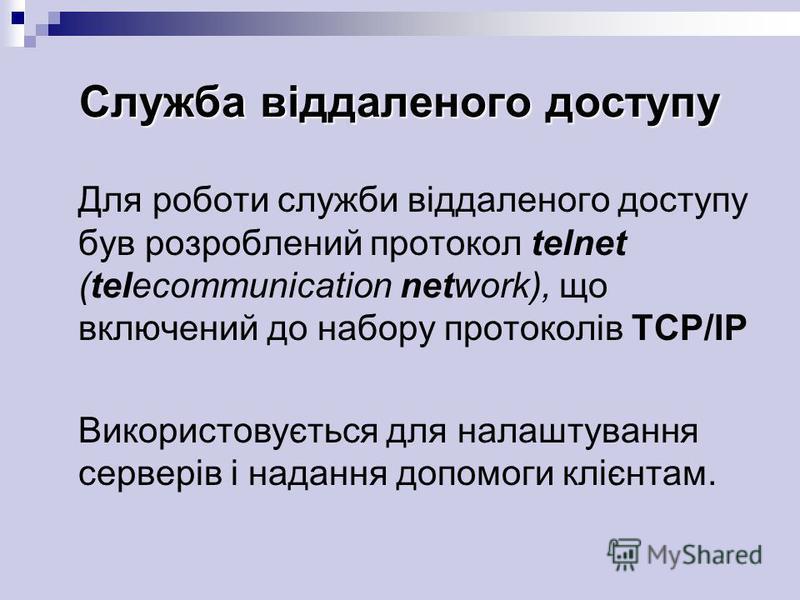 Служба віддаленого доступу Для роботи служби віддаленого доступу був розроблений протокол telnet (telecommunication network), що включений до набору протоколів TCP/IP Використовується для налаштування серверів і надання допомоги клієнтам.