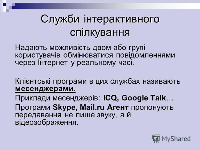 Служби інтерактивного спілкування Надають можливість двом або групі користувачів обмінюватися повідомленнями через Інтернет у реальному часі. Клієнтські програми в цих службах називають месенджерами. Приклади месенджерів: ICQ, Google Talk… Програми S