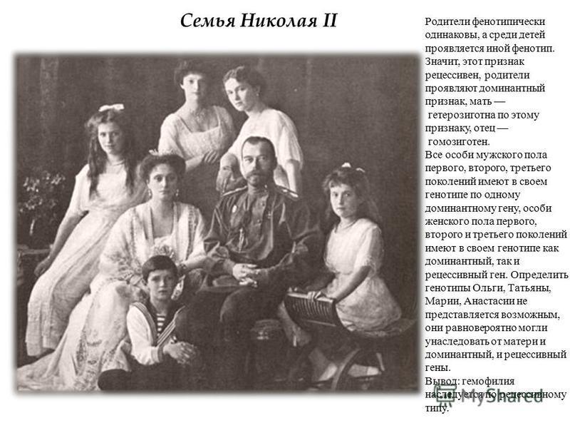 Семья Николая II Родители фенотипически одинаковы, а среди детей проявляется иной фенотип. Значит, этот признак рецессивный, родители проявляют доминантный признак, мать гетерозиготная по этому признаку, отец гомозиготен. Все особи мужского пола перв