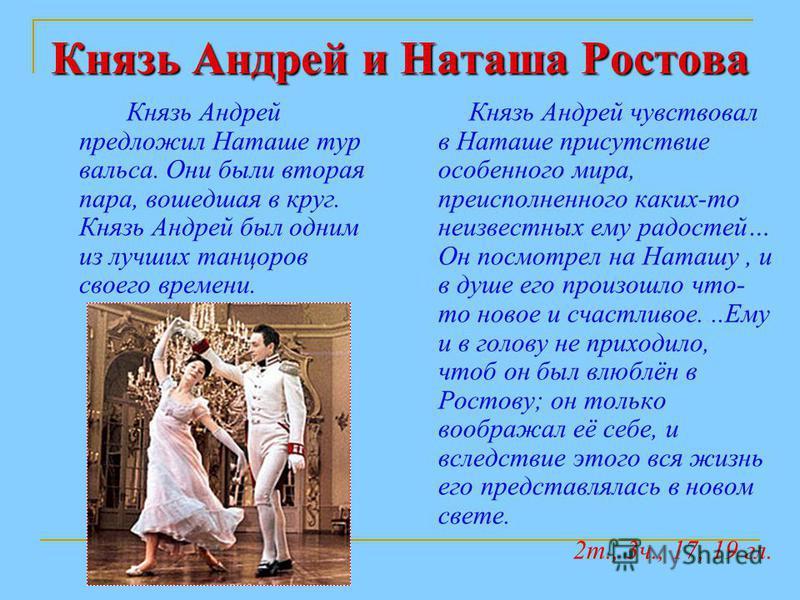 Князь Андрей и Наташа Ростова Князь Андрей предложил Наташе тур вальса. Они были вторая пара, вошедшая в круг. Князь Андрей был одним из лучших танцоров своего времени. Князь Андрей чувствовал в Наташе присутствие особенного мира, преисполненного как