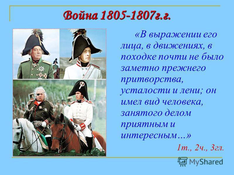 Война 1805-1807 г.г. «В выражении его лица, в движениях, в походке почти не было заметно прежнего притворства, усталости и лени; он имел вид человека, занятого делом приятным и интересным…» 1 т., 2 ч., 3 гл.