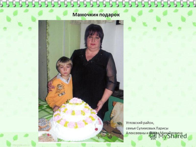 Мамочкин подарок Угловский район, семья Сулимовых Ларисы Алексеевны и Павла Михайловича