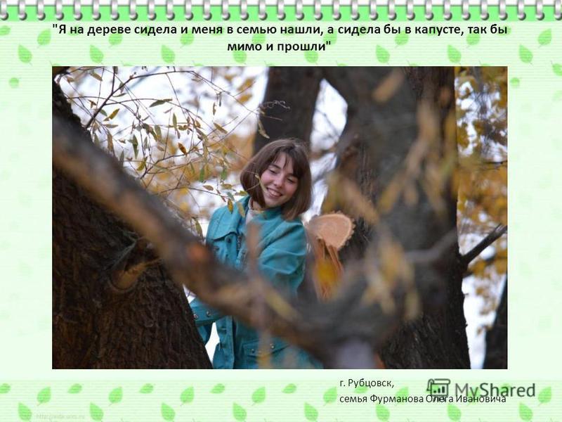 Я на дереве сидела и меня в семью нашли, а сидела бы в капусте, так бы мимо и прошли г. Рубцовск, семья Фурманова Олега Ивановича