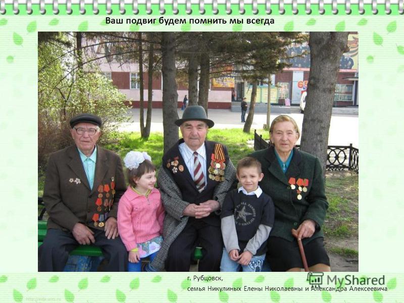 Ваш подвиг будем помнить мы всегда г. Рубцовск, семья Никулиных Елены Николаевны и Александра Алексеевича