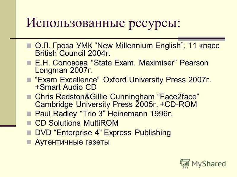 Использованные ресурсы: О.Л. Гроза УМК New Millennium English, 11 класс British Council 2004 г. Е.Н. Соловова State Exam. Maximiser Pearson Longman 2007 г. Exam Excellence Oxford University Press 2007 г. +Smart Audio CD Chris Redston&Gillie Cunningha