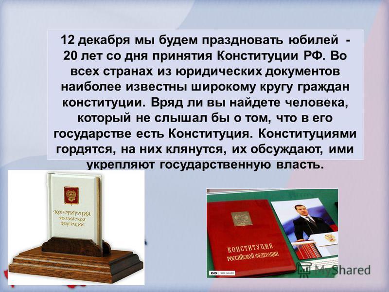 12 декабря мы будем праздновать юбилей - 20 лет со дня принятия Конституции РФ. Во всех странах из юридических документов наиболее известны широкому кругу граждан конституции. Вряд ли вы найдете человека, который не слышал бы о том, что в его государ