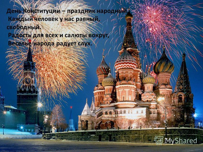 День Конституции – праздник народный, Каждый человек у нас равный, свободный. Радость для всех и салюты вокруг, Веселье народа радует слух.