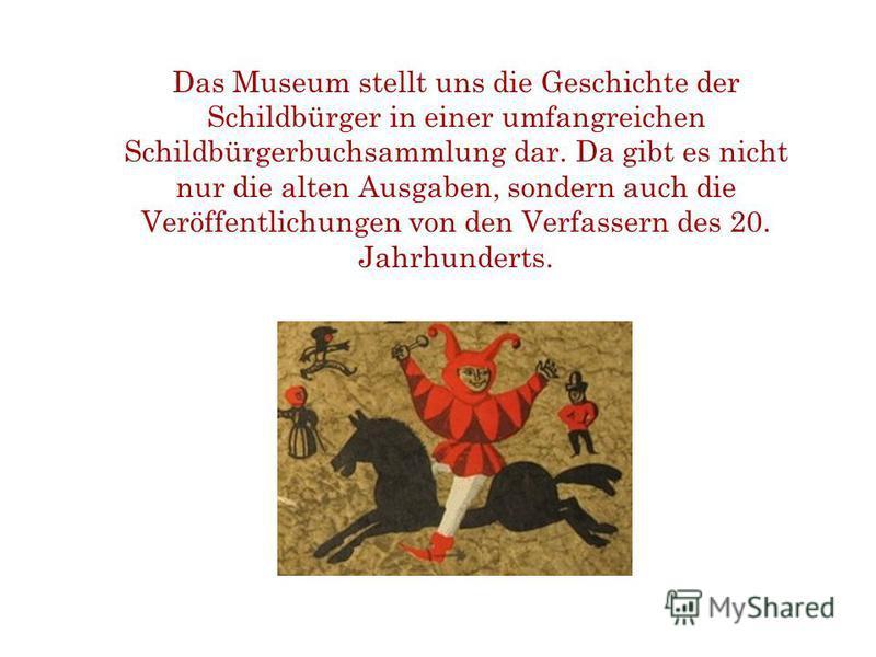 Das Museum stellt uns die Geschichte der Schildbürger in einer umfangreichen Schildbürgerbuchsammlung dar. Da gibt es nicht nur die alten Ausgaben, sondern auch die Veröffentlichungen von den Verfassern des 20. Jahrhunderts.