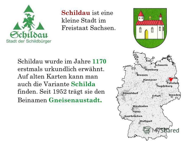 Schildau wurde im Jahre 1170 erstmals urkundlich erwähnt. Auf alten Karten kann man auch die Variante Schilda finden. Seit 1952 trägt sie den Beinamen Gneisenaustadt. Schildau ist eine kleine Stadt im Freistaat Sachsen.