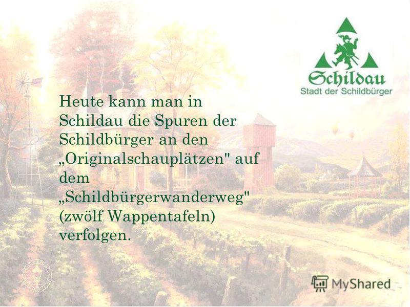 Heute kann man in Schildau die Spuren der Schildbürger an den Originalschauplätzen auf dem Schildbürgerwanderweg (zwölf Wappentafeln) verfolgen.