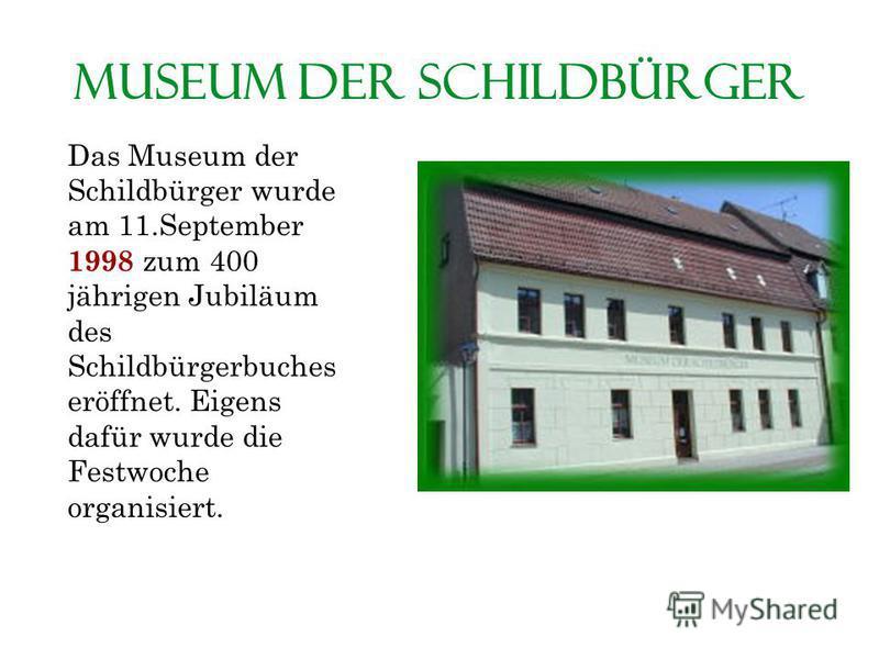 Museum der Schildbürger Das Museum der Schildbürger wurde am 11.September 1998 zum 400 jährigen Jubiläum des Schildbürgerbuches eröffnet. Eigens dafür wurde die Festwoche organisiert.