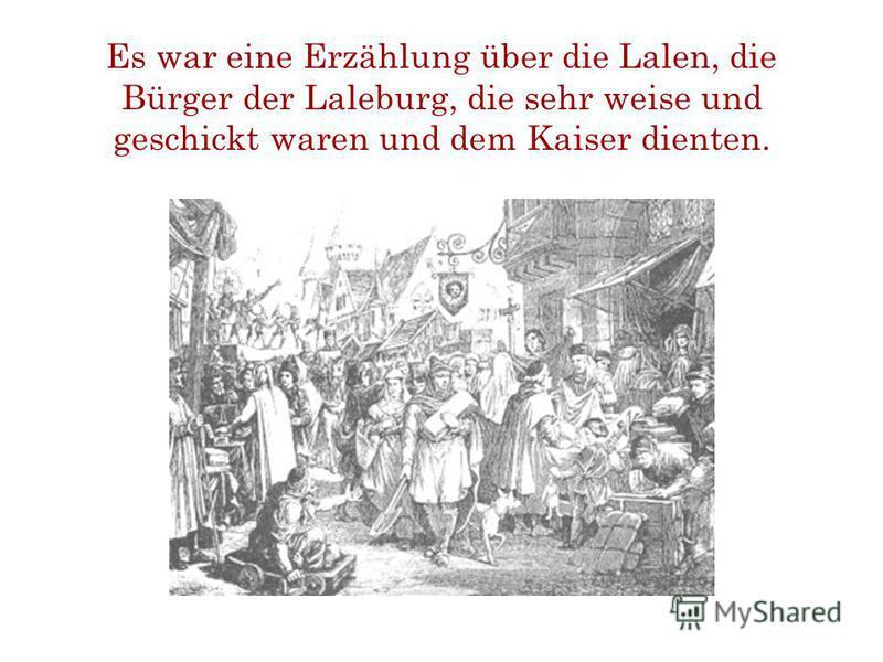 Es war eine Erzählung über die Lalen, die Bürger der Laleburg, die sehr weise und geschickt waren und dem Kaiser dienten.