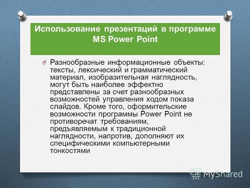 Использование презентаций в программе MS Power Point O Разнообразные информационные объекты : тексты, лексический и грамматический материал, изобразительная наглядность, могут быть наиболее эффектно представлены за счет разнообразных возможностей упр