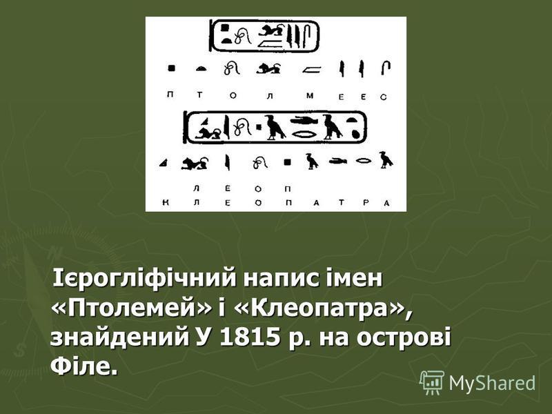 Ієрогліфічний напис імен «Птолемей» і «Клеопатра», знайдений У 1815 р. на острові Філе. Ієрогліфічний напис імен «Птолемей» і «Клеопатра», знайдений У 1815 р. на острові Філе.