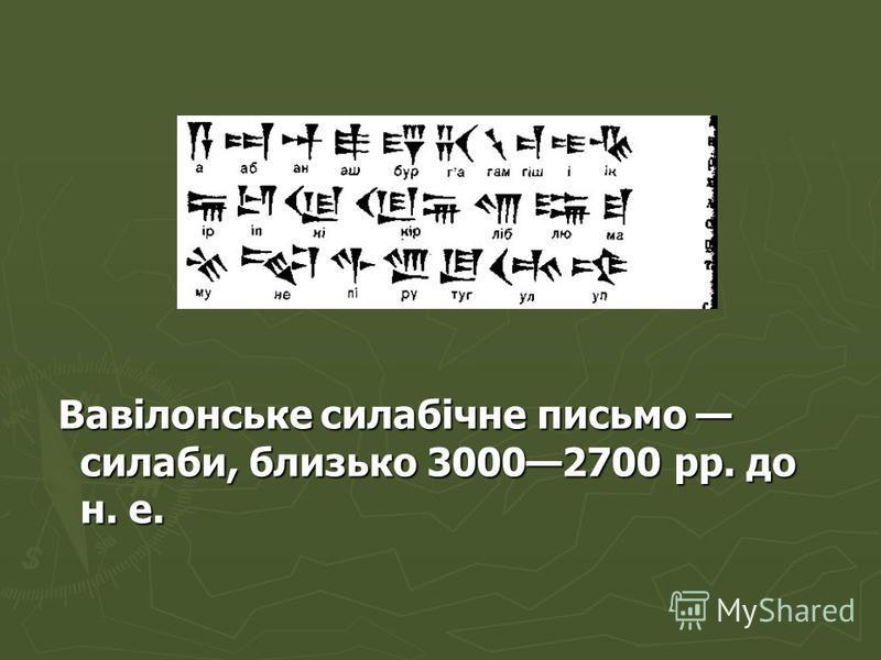 Вавілонське силабічне письмо силаби, близько 30002700 pp. до н. е. Вавілонське силабічне письмо силаби, близько 30002700 pp. до н. е.