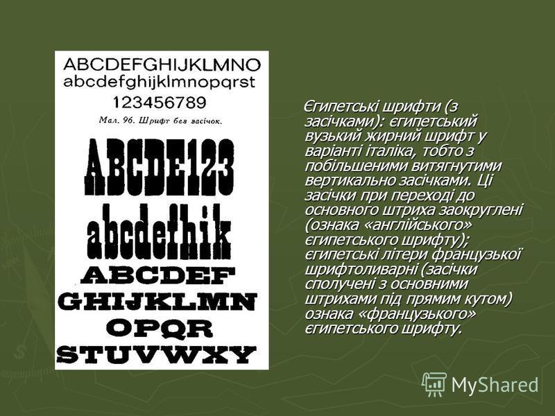 Єгипетські шрифти (з засічками): єгипетський вузький жирний шрифт у варіанті італіка, тобто з побільшеними витягнутими вертикально засічками. Ці засічки при переході до основного штриха заокруглені (ознака «англійського» єгипетського шрифту); єгипетс