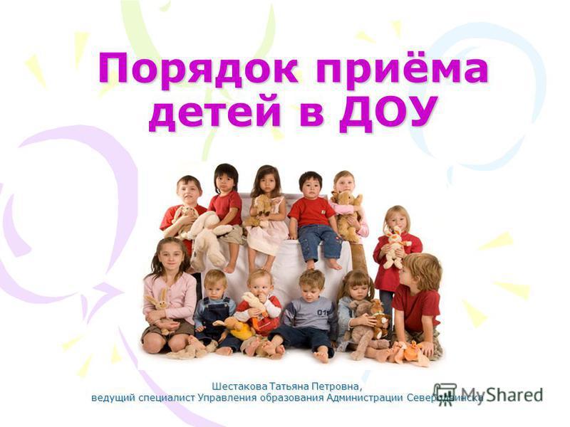 Порядок приёма детей в ДОУ Шестакова Татьяна Петровна, ведущий специалист Управления образования Администрации Северодвинска