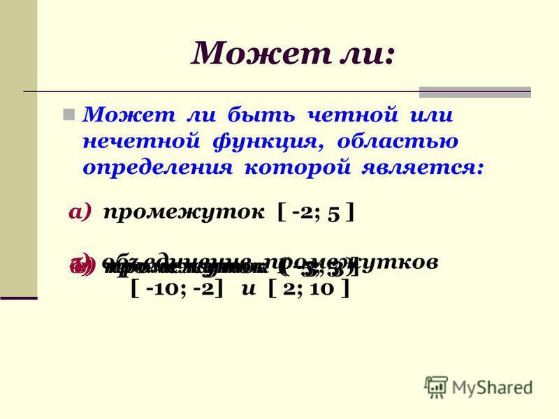 Может ли: Может ли быть четной или нечетной функция, областью определения которой является: а) промежуток [ -2; 5 ] б) промежуток ( -5; 5 )в) промежуток ( -3; 3 ] г) объединение промежутков [ -10; -2] и [ 2; 10 ]