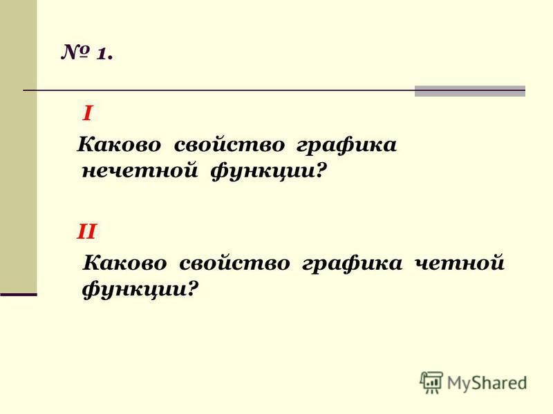 1. I Каково свойство графика нечетной функции? II Каково свойство графика четной функции?