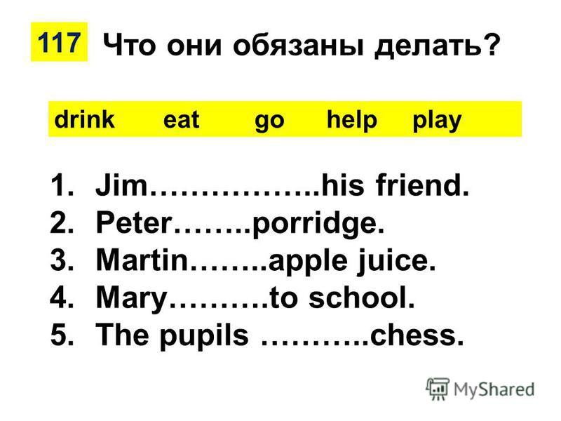 117 drink eat go help play 1.Jim……………..his friend. 2.Peter……..porridge. 3.Martin……..apple juice. 4.Mary……….to school. 5. The pupils ………..chess. Что они обязаны делать?