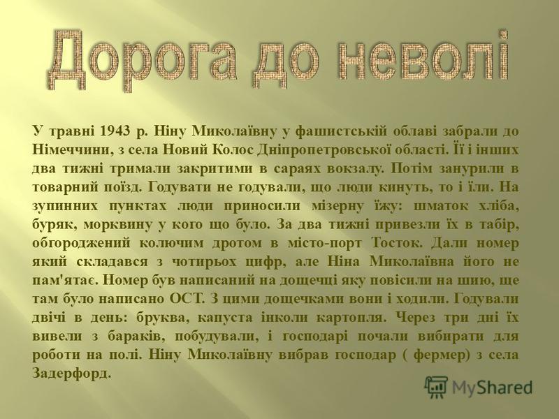 У травні 1943 р. Ніну Миколаївну у фашистській облаві забрали до Німеччини, з села Новий Колос Дніпропетровської області. Її і інших два тижні тримали закритими в сараях вокзалу. Потім занурили в товарний поїзд. Годувати не годували, що люди кинуть,